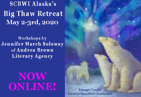 SCBWI Alaska's Big Thaw Retreat May 2-3rd, 2020 Workshops by Jennifer March Soloway of Andrea Brown Literary Agency NOW ONLINE!