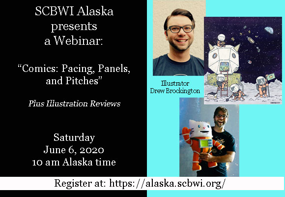 Comics: Pacing, Panels, and Pitches Plus Illustration Reviews by Drew Brockington (see below)     Online via Zoom (training available to make it easy--see below) Saturday, June 6, 2020, 10 AM Alaska Time $15 (Members) for the webinar; $35 for illustration reviews (limited number available--See below for more information); recording available for one month afterward   This is the second part in a series about comics.  This webinar is perfect for illustrators or writers who want to learn more about the traditional kidlit comic market with Drew Brockington. We all know Graphic Novels are a huge undertaking, but they don't have to be. In this webinar, we will examine different styles of graphic novels and the mechanics of how a comic page works. Also, we will breakdown the process of creating a graphic novel in to manageable chunks of pitching, scripting, storyboarding, and illustrating. Whether you're curious about comics or ready to start inking your own graphic novel, this session will offer a great introduction into the genre.