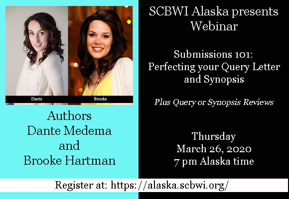 Submissions 101: Perfecting Your Query Letters and Synopses Plus Query or Synopsis Reviews by Dante Medema and Brooke Hartman Online via Zoom (training available to make it easy) Thursday, March 26, 2020, 7 PM $15 (Members) for the webinar; $30 for query letter & synopsis reviews (limited number available); recording available for one month afterward Is it scary when you query? In the swamp with comp titles? Do your synopses need a necropsy? This 90-minute webinar is perfect for writers huddled in the submission trenches. Starting with how to write a synopsis-thingamabob that does the job, we'll boil down your submissions to craft the perfect query letter, and finally whittle everything down to your pitch/hook. Includes bonus tips and tricks for finding where, who, and how to submit your story. Bring your work-in-progress, if you have one, or start fresh.   You can learn more and register here: https://alaska.scbwi.org/events/webinar-submissions-101-with-dante-medema-and-brooke-hartman/