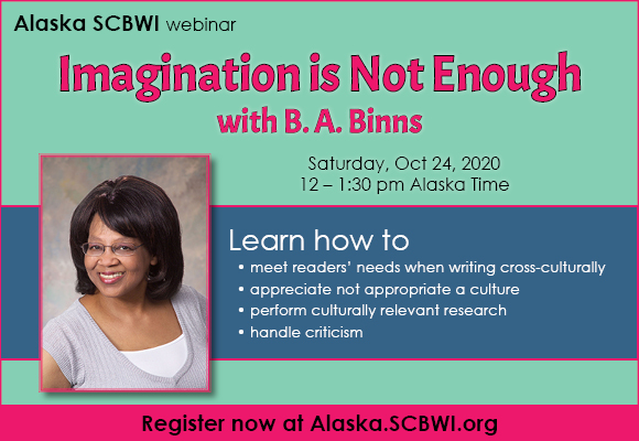 "October 24, 12-1:30 pm Alaska time ""I can use my imagination"" authors often say when beginning a new story. Imagination is a powerful tool, but its value is often limited when writing about unfamiliar people and cultures. Imagination alone has limitations that often overlooks culturally relevant information, or, worse still, gets things factually incorrect.  Webinar attendees will explore ways to meet the needs of their readers when writing cross-culturally. We will dive into issues like motivation, character, backstory, the difference between culture appreciation and appropriation,  and some solutions to the types of issues authors may encounter while performing culturally relevant research. Attendees will also emerge  with strategies for dealing with criticism."